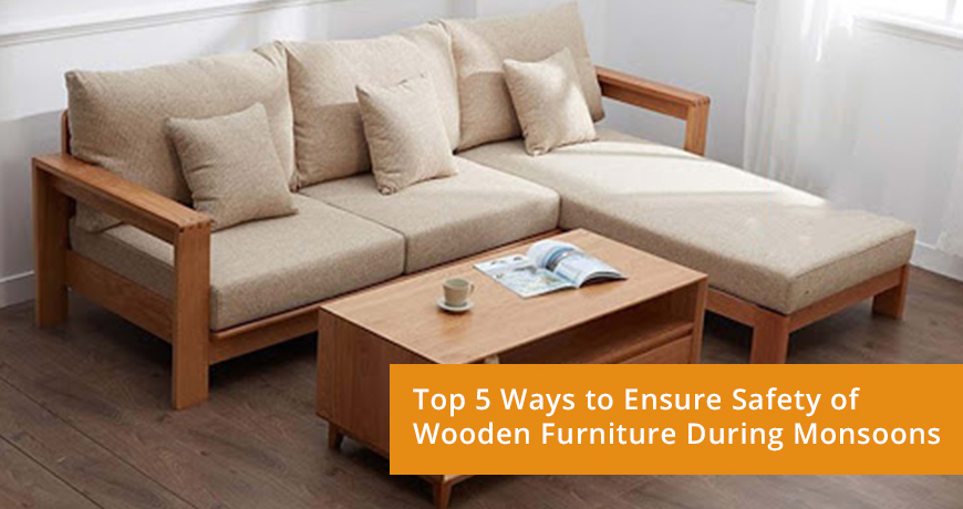Top 5 ways to ensure safety of wooden furniture during monsoons