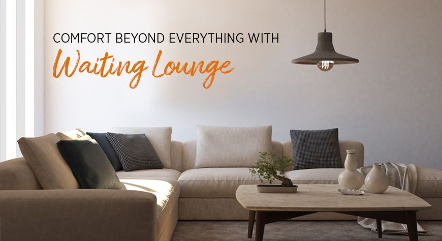 Comfort beyond everything with waiting lounge